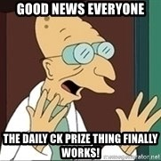 Professor Farnsworth - GOOD NEWS EVERYONE thE dAILY ck pRIZE THING FINALLY WORKS!