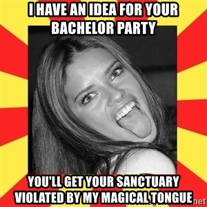 La Tipa Hueca - I have an idea for your bachelor party you'll get your sanctuary violated by my magical tongue