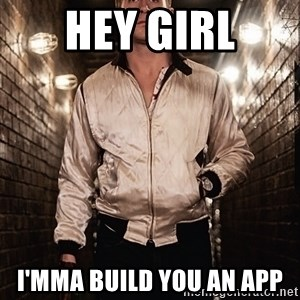 Ryan Gosling  - Hey Girl I'mMa BUILD YOU AN APP