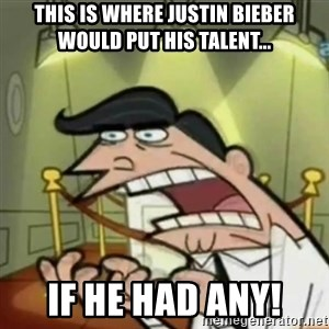 If i had one - This is where Justin Bieber would put his talent... IF HE HAD ANY!