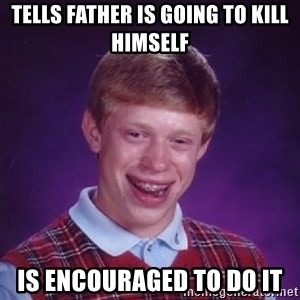 Bad Luck Brian - Tells father is going to kill himself is encouraged to do it