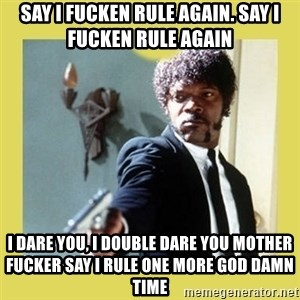 Jules Winnfield - SAY I FUCKEN RULE AGAIN. SAY I FUCKEN RULE AGAIN I DARE YOU, I DOUBLE DARE YOU MOTHER FUCKER SAY I RULE ONE MORE GOD DAMN TIME