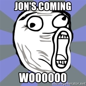 LOL FACE - Jon's coming woo0000