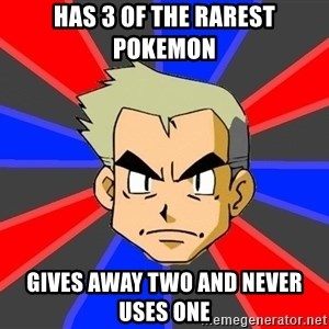 Professor Oak - has 3 of the rarest pokemon gives away two and never uses one