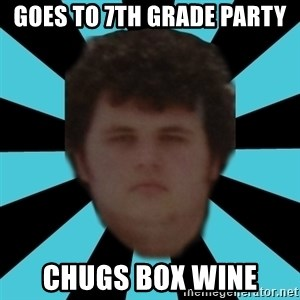 dudemac - goes to 7th grade party chugs box WINE