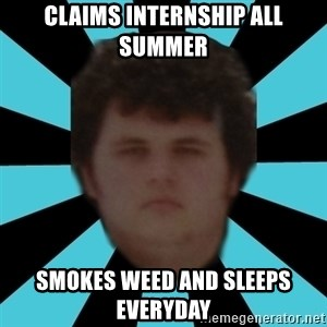 dudemac - claims internship all summer smokes weed and sleeps everyday