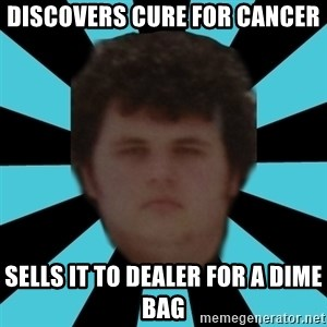 dudemac - discovers cure for cancer sells it to dealer for a dime bag