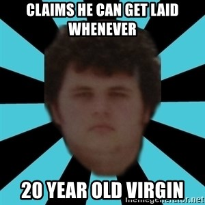 dudemac - claims he can get laid whenever 20 year old virgin