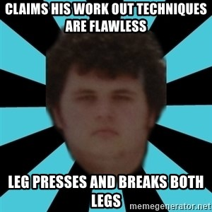 dudemac - claims his work out techniques are flawless leg presses and breaks both legs