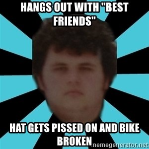 """dudemac - hangs out with """"best friends"""" hat gets pissed on and bike broken"""