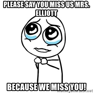 pleaseguy  - please say you miss us mrs. elliott because we miss you!