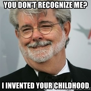 George Lucas - you don't recognize me? i invented your childhood