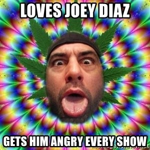Joe Rogan - Loves Joey Diaz gets him angry every show