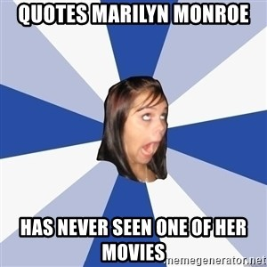Annoying Facebook Girl - quotes marilyn monroe has never seen one of her movies