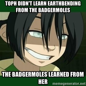 Toph Norris - toph didn't learn earthbending from the badgermoles the badgermoles learned from her