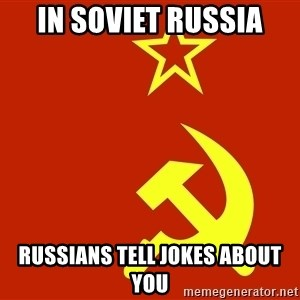 In Soviet Russia - in soviet russia russians tell jokes about you