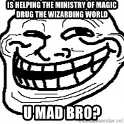 You Mad Bro - is helping the ministry of magic drug the wizarding world u mad bro?