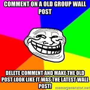 Trollface - Comment on a OLD group wall post delete comment and make the old post look like it was the latest wall post!