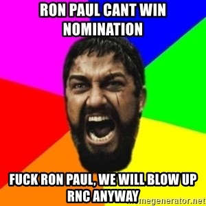 sparta - RON PAUL CANT WIN NOMINATION FUCK RON PAUL, WE WILL BLOW UP RNC ANYWAY