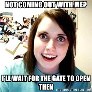 Psycho Ex Girlfriend - Not coming out with Me? I'll Wait For the gate to open then