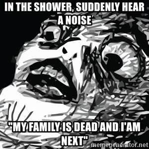 "shocked - in the shower, suddenly hear a noise ""my family is dead and i'am next"""