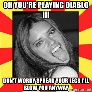 La Tipa Hueca - oh you're playing diablo III don't worry spread your legs I'll blow you anyway