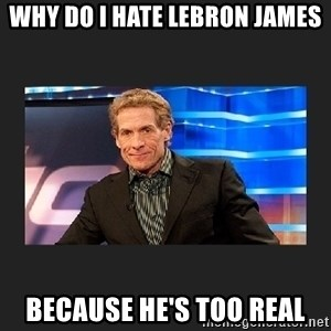 skip bayless - why do I hate Lebron James because he's too real