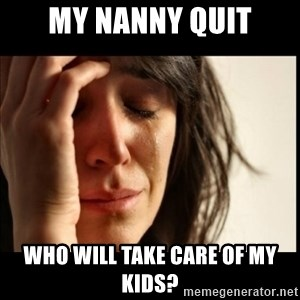 First World Problems - My nanny Quit Who will take care of my kids?