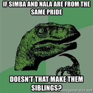 Philosoraptor - if simba and nala are from the same pride doesn't that make them siblings?