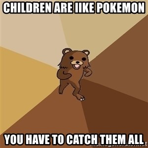 Pedo Bear From Beyond - CHILDREN ARE IIKE POKEMON You have to catch them all