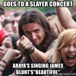 "Ridiculously Photogenic Metalhead - goes to a slayer concert araya's singing james blunt's""beautiful"""