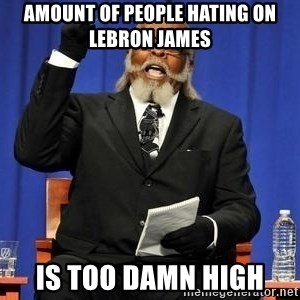 Rent is too dam high - AMOUNT OF PEOPLE HATING ON LEBRON JAMES IS TOO DAMN HIGH