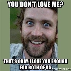 Overly Attached Boyfriend - You don't love me? ThaT's okay, I love you enough for both of us