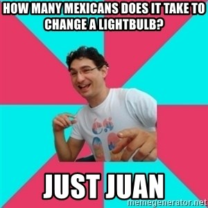 bad joke deivid - HOW MANY MEXICANS DOES IT TAKE TO CHANGE A LIGHTBULB? JUST JUAN
