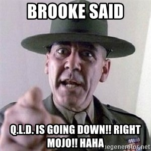 Angry Drill Sergeant - brooke said Q.L.d. is going down!! right mojo!! haha