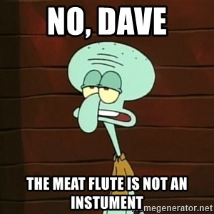 Not an Instrument - no, dave the meat flute is not an instument
