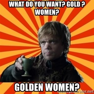 Tyrion Lannister - What do you want? Gold ? women? Golden women?