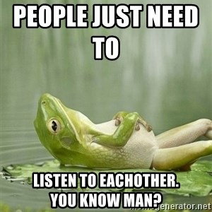 IDGAF Frog - people just need to           listen to eachother.              you know man?