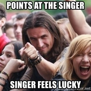 Ridiculously Photogenic Metalhead - Points at the Singer  Singer feels lucky