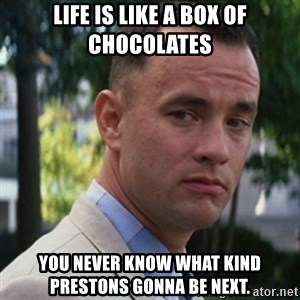 forrest gump - life is like a box of chocolates you never know what kind prestons gonna be next.