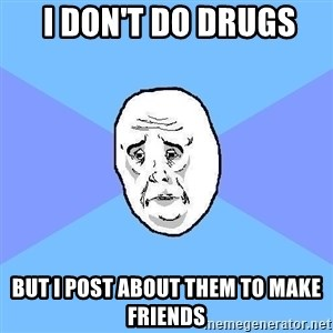 Okay Guy -  i don't do drugs but i post about them to make friends