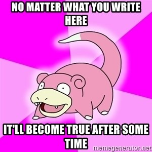 Slowpoke - no matter what you write here it'll become true after some time