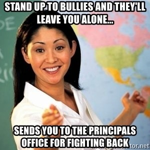 Unhelpful High School Teacher - Stand up to bullies and they'll leave you alone... Sends you to the Principals office for fighting back