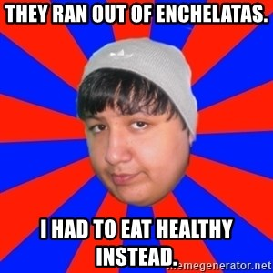 Depressed Ricardo - THEY RAN OUT OF ENCHELATAS. I HAD TO EAT HEALTHY INSTEAD.