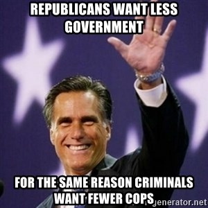 Mitt Romney - Republicans want less government for the same reason criminals want fewer cops