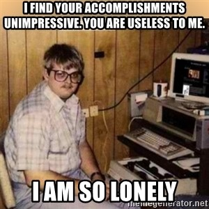 Basement Dweller - i find your accomplishments unimpressive. You are useless to me. I am so Lonely