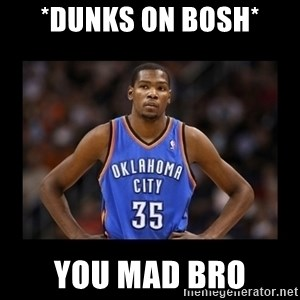 kevin durant mad - *dunks on bosh* You mad bro
