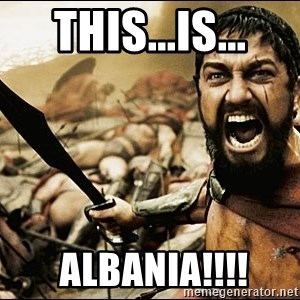 This Is Sparta Meme - THIS...is...  ALBANIA!!!!