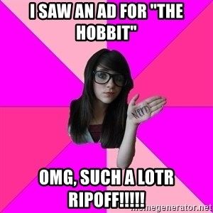 "Idiot Nerdgirl - I saw an ad for ""the Hobbit"" omg, such a LOTR ripoff!!!!!"