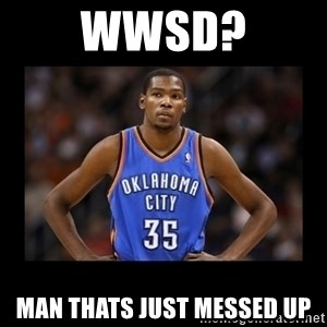 kevin durant mad - WWSD? man thats just messed up